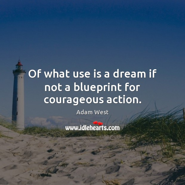 Of what use is a dream if not a blueprint for courageous action. Image