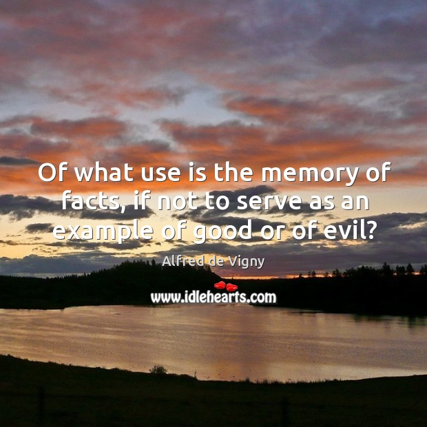 Of what use is the memory of facts, if not to serve as an example of good or of evil? Alfred de Vigny Picture Quote