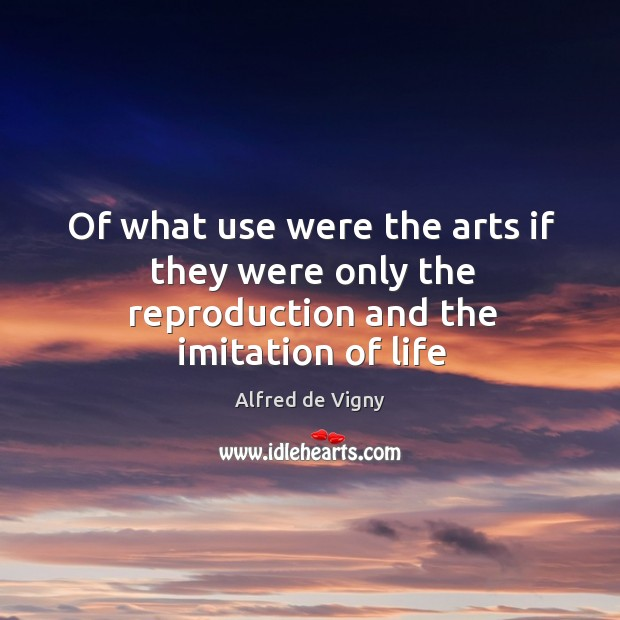 Of what use were the arts if they were only the reproduction and the imitation of life Alfred de Vigny Picture Quote