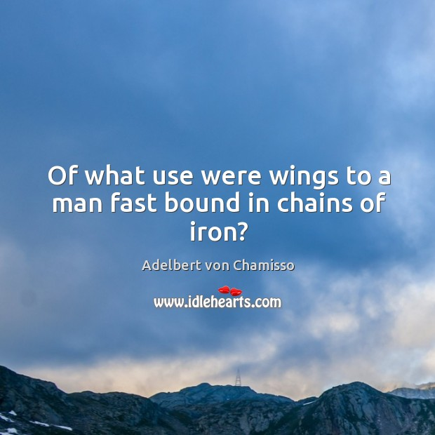 Image, Of what use were wings to a man fast bound in chains of iron?