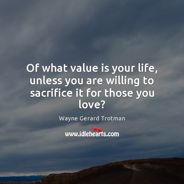 Of what value is your life, unless you are willing to sacrifice it for those you love? Wayne Gerard Trotman Picture Quote