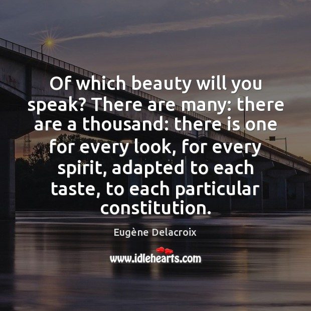Of which beauty will you speak? There are many: there are a Eugène Delacroix Picture Quote