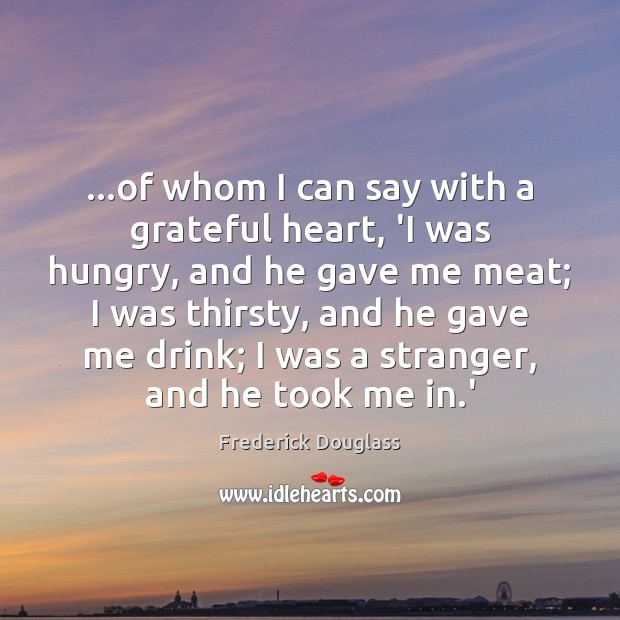 …of whom I can say with a grateful heart, 'I was hungry, Frederick Douglass Picture Quote