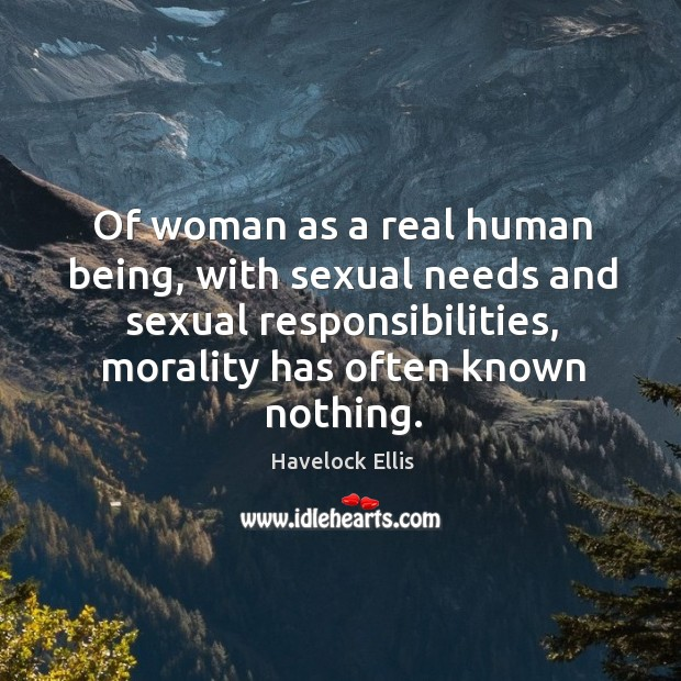 Image, Of woman as a real human being, with sexual needs and sexual responsibilities, morality has often known nothing.