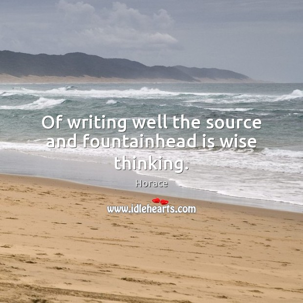 Of writing well the source and fountainhead is wise thinking. Image