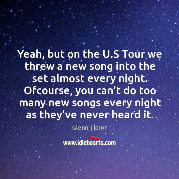 Ofcourse, you can't do too many new songs every night as they've never heard it. Image
