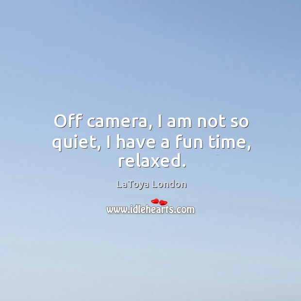 Off camera, I am not so quiet, I have a fun time, relaxed. Image