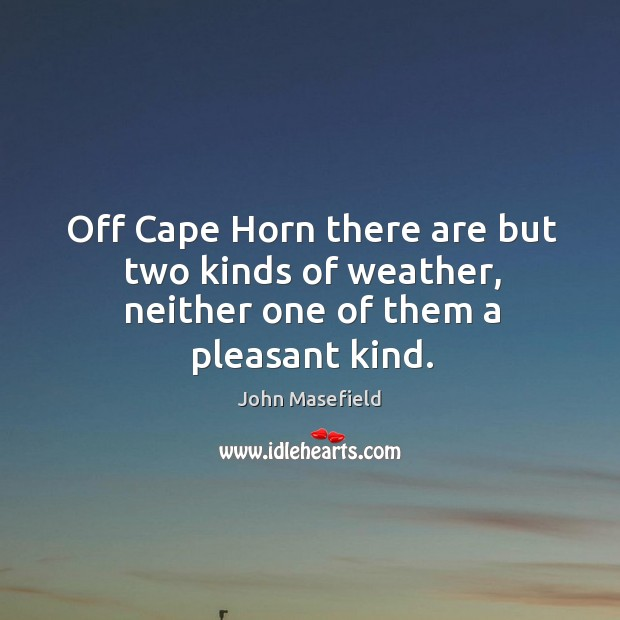 Off Cape Horn there are but two kinds of weather, neither one of them a pleasant kind. John Masefield Picture Quote