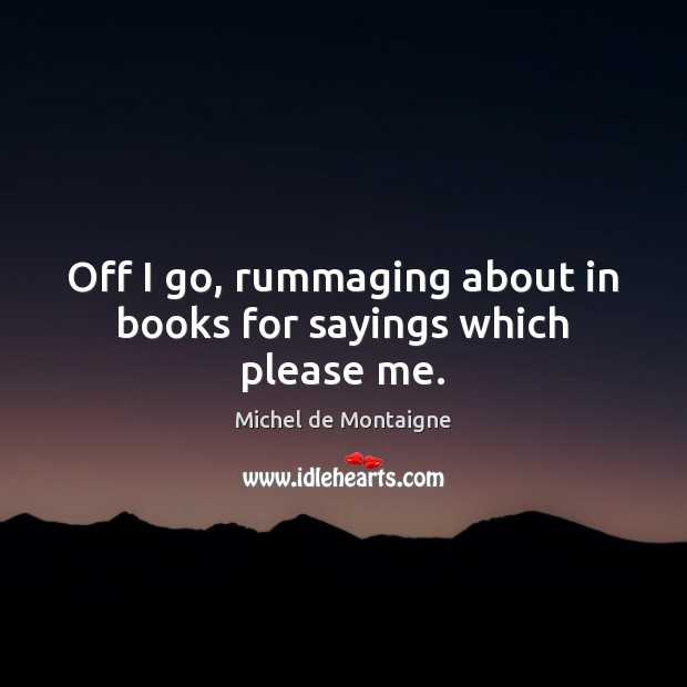 Image, Off I go, rummaging about in books for sayings which please me.