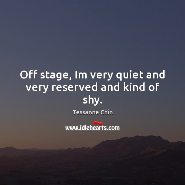 Off stage, Im very quiet and very reserved and kind of shy. Image