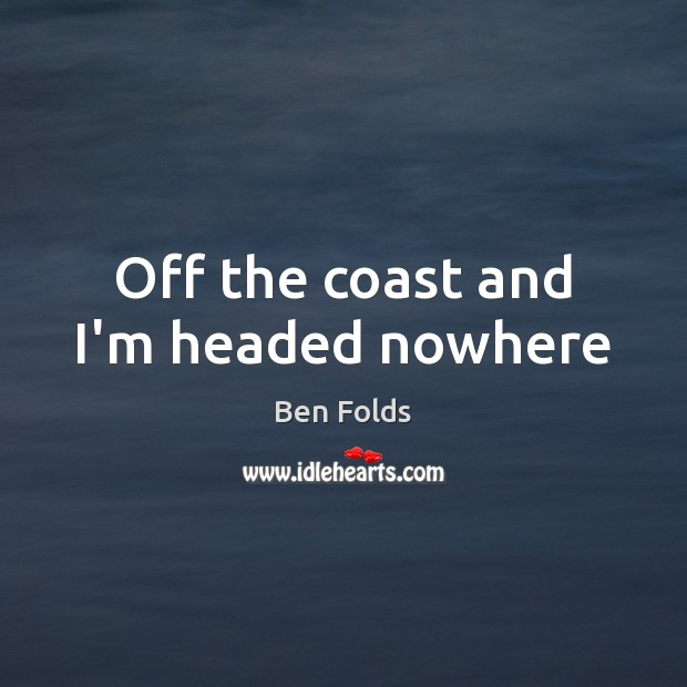 Off the coast and I'm headed nowhere Ben Folds Picture Quote