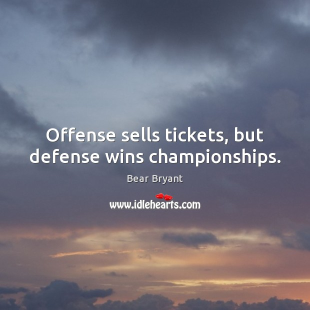 Offense sells tickets, but defense wins championships. Bear Bryant Picture Quote