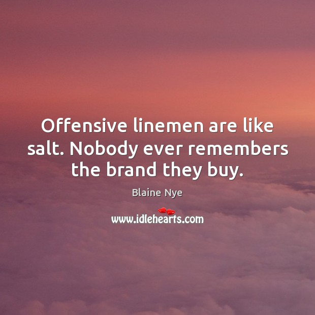 Offensive linemen are like salt. Nobody ever remembers the brand they buy. Offensive Quotes Image