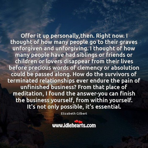 Offer it up personally,then. Right now. I thought of how many Elizabeth Gilbert Picture Quote