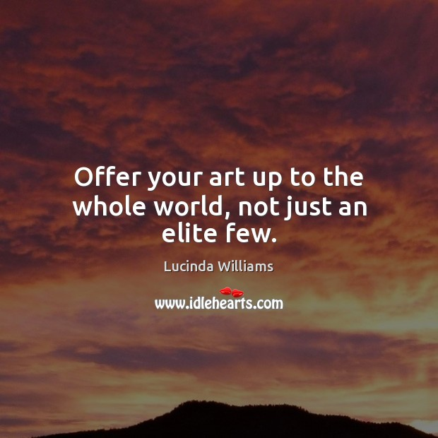 Offer your art up to the whole world, not just an elite few. Image