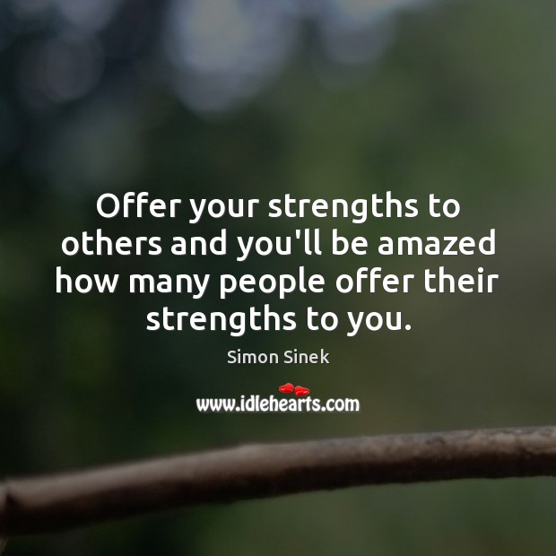 Offer your strengths to others and you'll be amazed how many people Simon Sinek Picture Quote