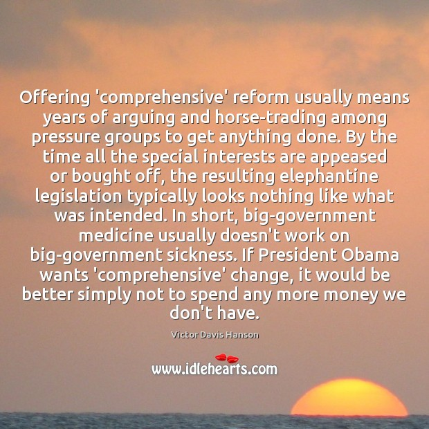 Offering 'comprehensive' reform usually means years of arguing and horse-trading among pressure Victor Davis Hanson Picture Quote