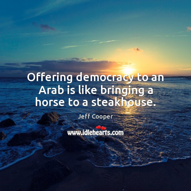 Image, Offering democracy to an Arab is like bringing a horse to a steakhouse.