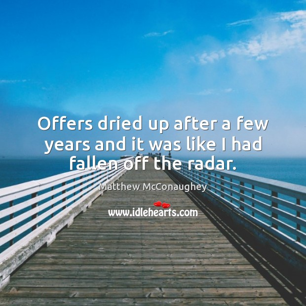 Offers dried up after a few years and it was like I had fallen off the radar. Matthew McConaughey Picture Quote