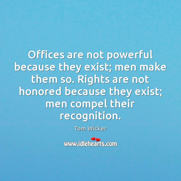 Offices are not powerful because they exist; men make them so. Rights Image