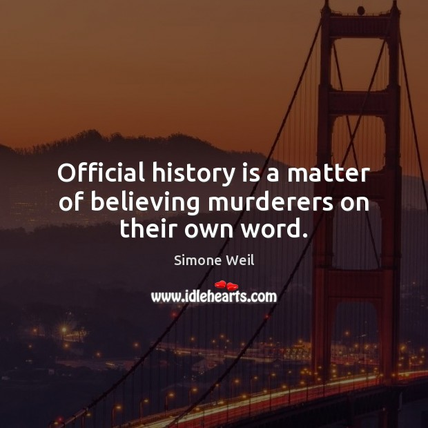 Official history is a matter of believing murderers on their own word. Simone Weil Picture Quote