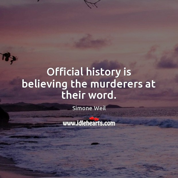 Official history is believing the murderers at their word. Simone Weil Picture Quote