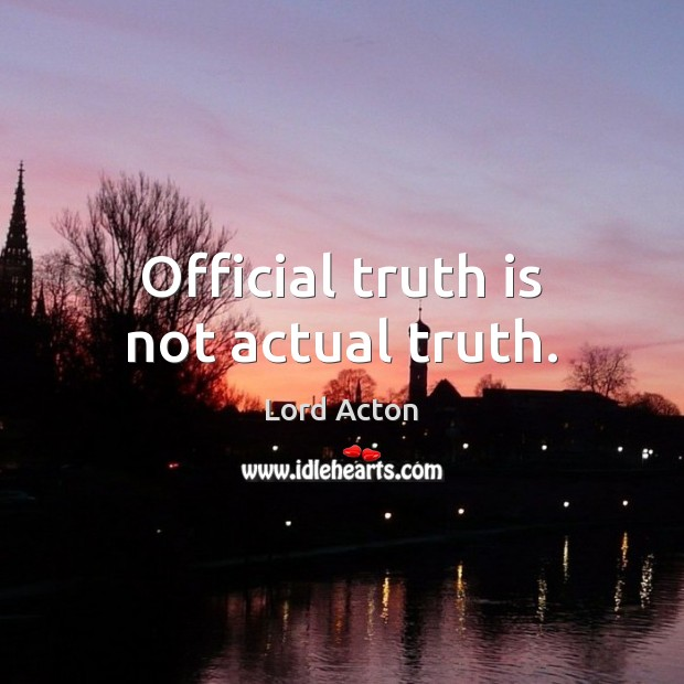 Official truth is not actual truth. Lord Acton Picture Quote