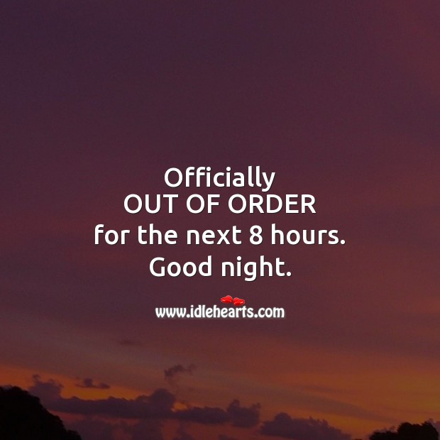 Officially OUT OF ORDER for the next 8 hours. Good night. Good Night Quotes Image