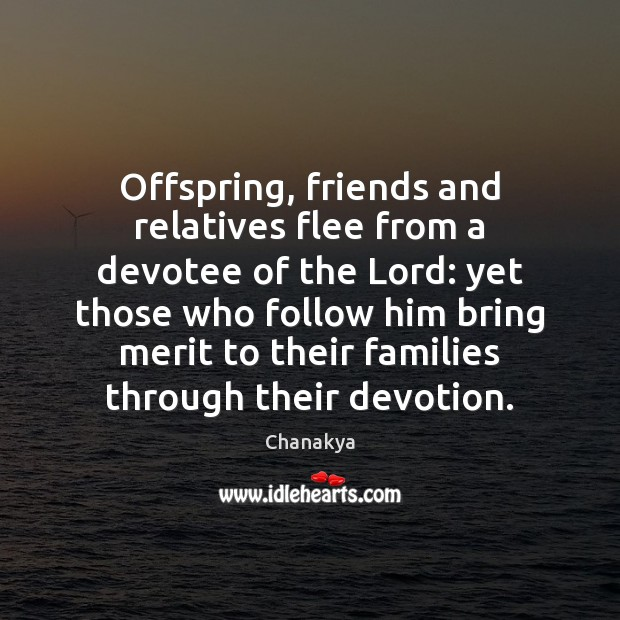 Offspring, friends and relatives flee from a devotee of the Lord: yet Chanakya Picture Quote