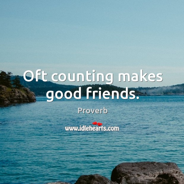 Image about Oft counting makes good friends.