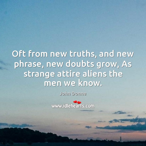 Image, Oft from new truths, and new phrase, new doubts grow, As strange