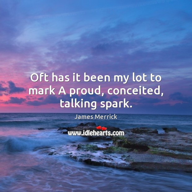 Oft has it been my lot to mark A proud, conceited, talking spark. Image