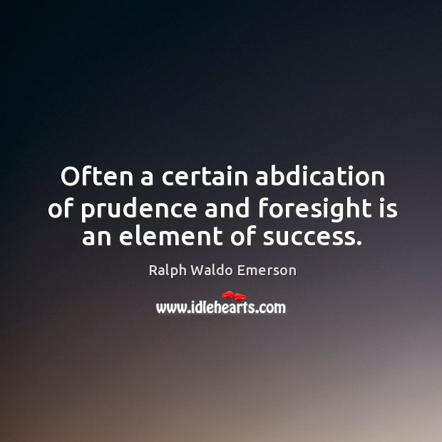 Often a certain abdication of prudence and foresight is an element of success. Image