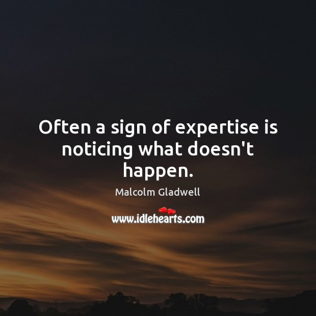 Often a sign of expertise is noticing what doesn't happen. Malcolm Gladwell Picture Quote