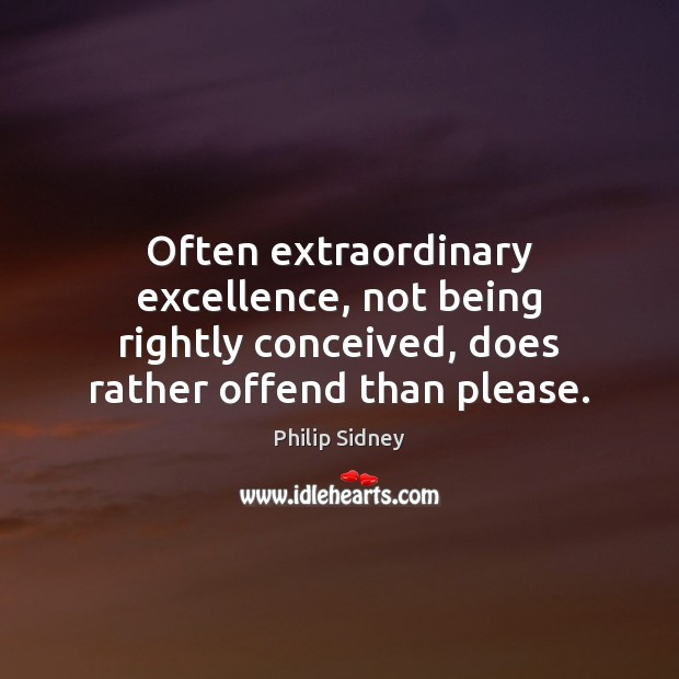 Often extraordinary excellence, not being rightly conceived, does rather offend than please. Philip Sidney Picture Quote