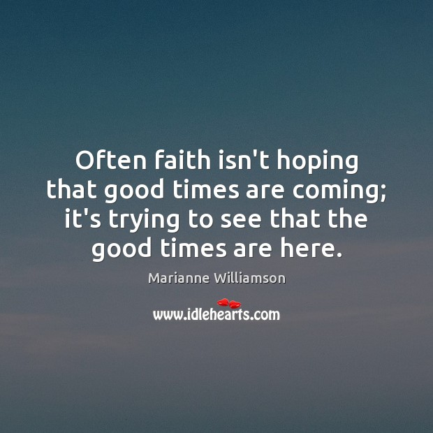 Image, Often faith isn't hoping that good times are coming; it's trying to