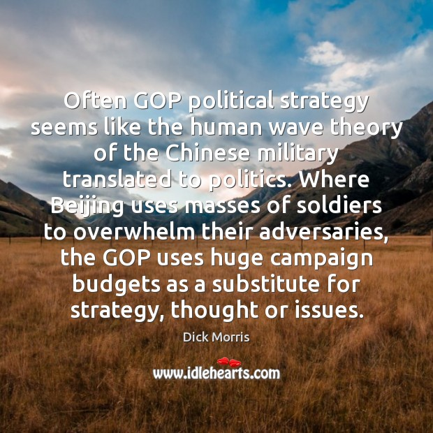Dick Morris Picture Quote image saying: Often GOP political strategy seems like the human wave theory of the
