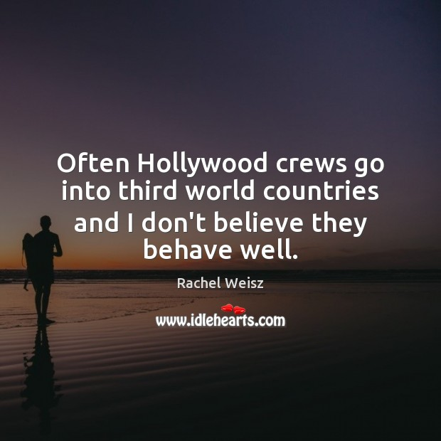 Often Hollywood crews go into third world countries and I don't believe they behave well. Image