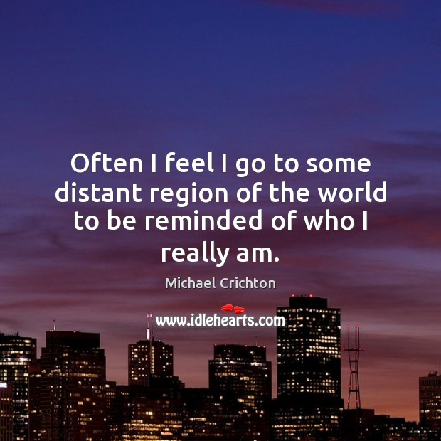 Often I feel I go to some distant region of the world to be reminded of who I really am. Michael Crichton Picture Quote