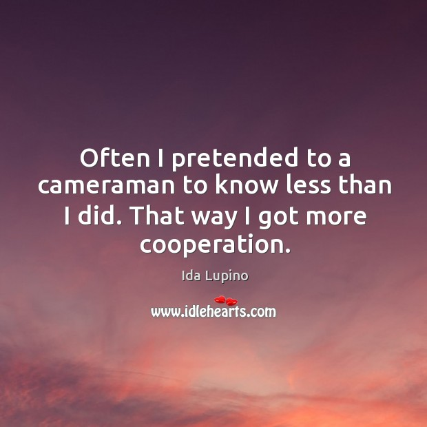 Often I pretended to a cameraman to know less than I did. That way I got more cooperation. Ida Lupino Picture Quote