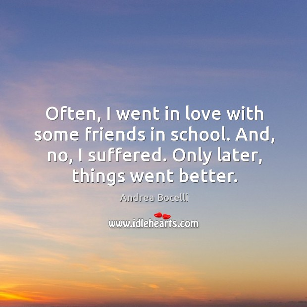 Often, I went in love with some friends in school. And, no, I suffered. Only later, things went better. Image