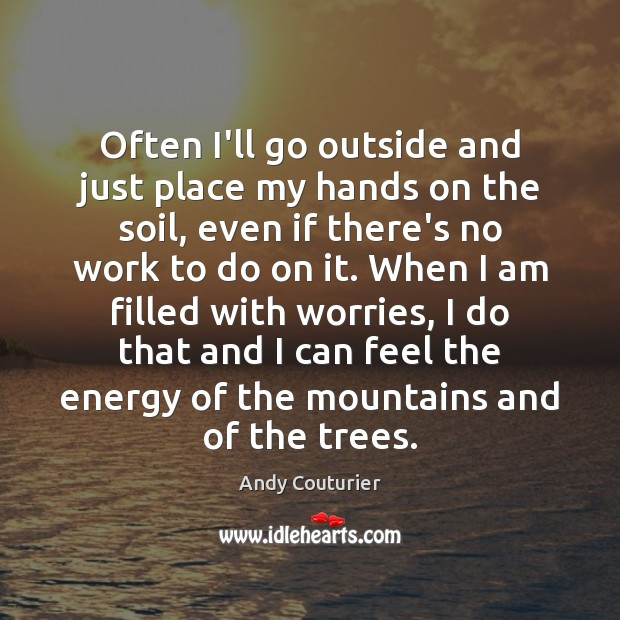 Often I'll go outside and just place my hands on the soil, Image