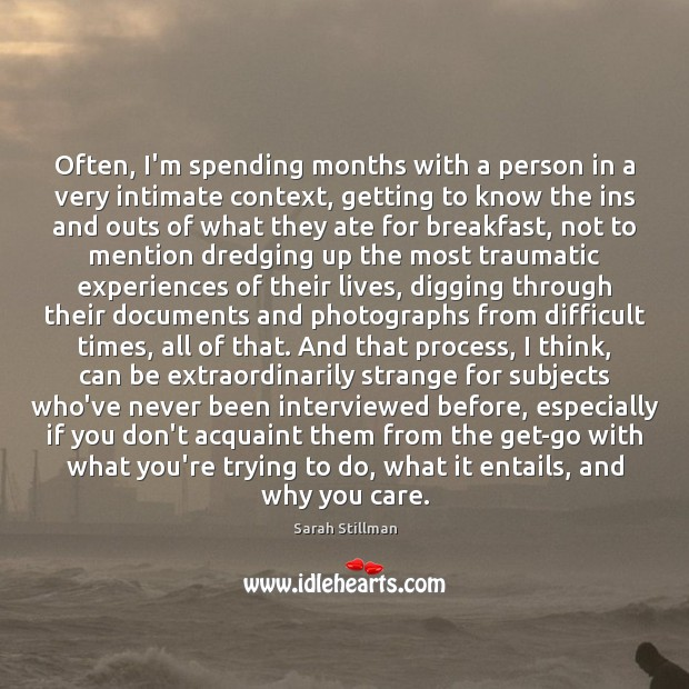 Often, I'm spending months with a person in a very intimate context, Sarah Stillman Picture Quote