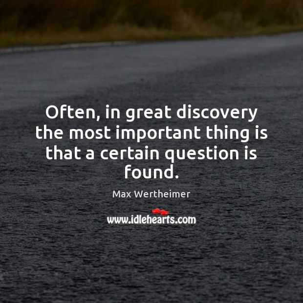 Often, in great discovery the most important thing is that a certain question is found. Max Wertheimer Picture Quote