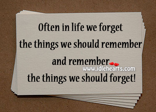 Often In Life We Forget The Things We Should Remember