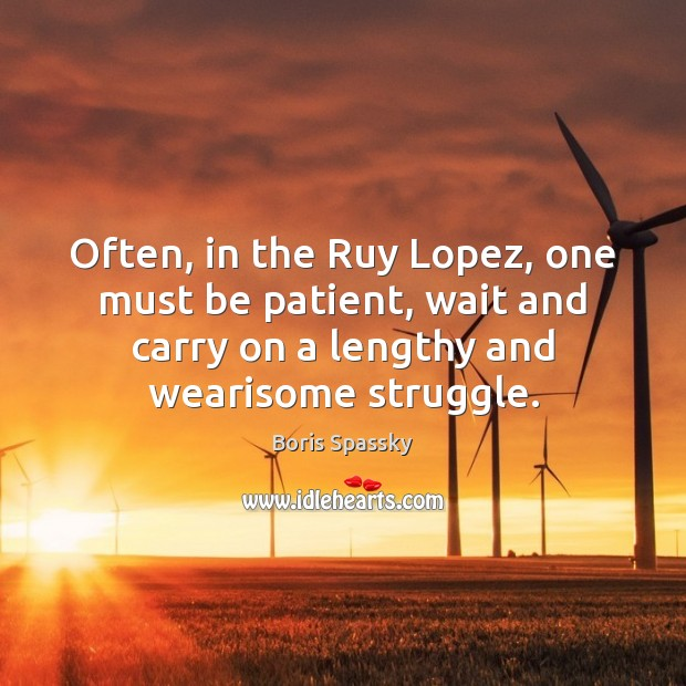 Image, Often, in the Ruy Lopez, one must be patient, wait and carry