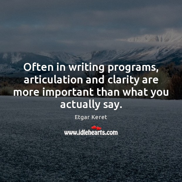 Often in writing programs, articulation and clarity are more important than what Etgar Keret Picture Quote