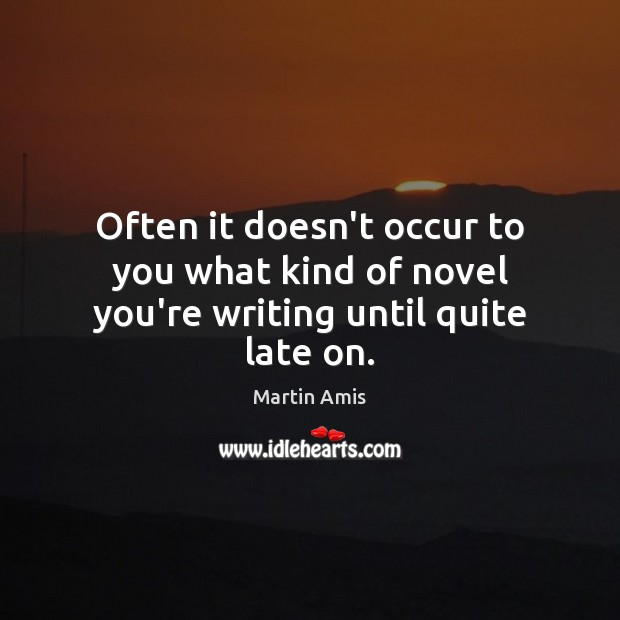 Image, Often it doesn't occur to you what kind of novel you're writing until quite late on.