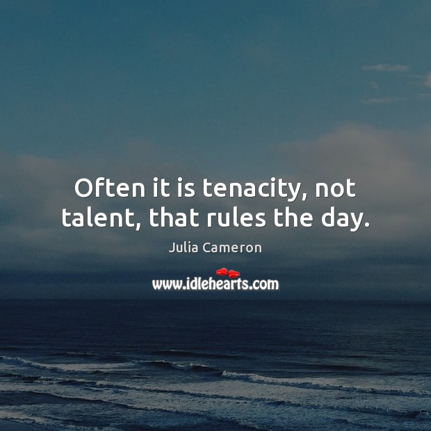 Often it is tenacity, not talent, that rules the day. Julia Cameron Picture Quote