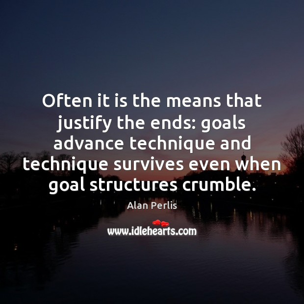 Often it is the means that justify the ends: goals advance technique Alan Perlis Picture Quote